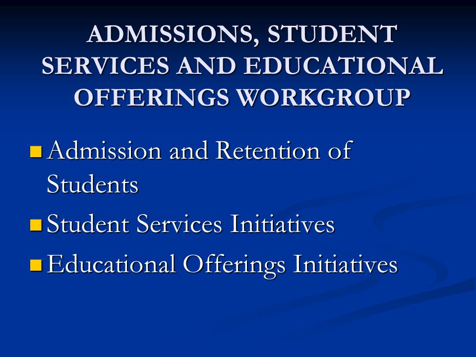 ADMISSIONS, STUDENT SERVICES AND EDUCATIONAL OFFERINGS WORKGROUP Admission and Retention of Students Admission and Retention of Students Student Services Initiatives Student Services Initiatives Educational Offerings Initiatives Educational Offerings Initiatives