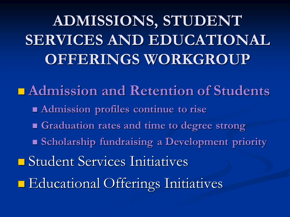 ADMISSIONS, STUDENT SERVICES AND EDUCATIONAL OFFERINGS WORKGROUP Admission and Retention of Students Admission and Retention of Students Admission profiles continue to rise Admission profiles continue to rise Graduation rates and time to degree strong Graduation rates and time to degree strong Scholarship fundraising a Development priority Scholarship fundraising a Development priority Student Services Initiatives Student Services Initiatives Educational Offerings Initiatives Educational Offerings Initiatives