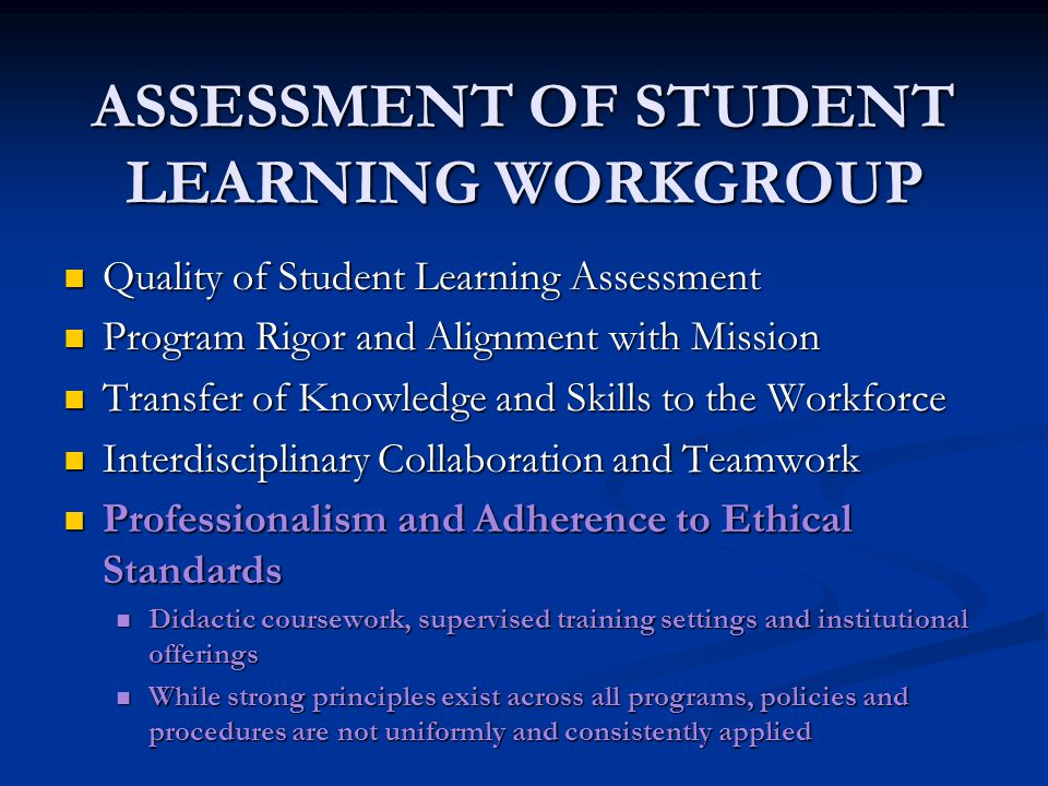 ASSESSMENT OF STUDENT LEARNING WORKGROUP Quality of Student Learning Assessment Quality of Student Learning Assessment Program Rigor and Alignment with Mission Program Rigor and Alignment with Mission Transfer of Knowledge and Skills to the Workforce Transfer of Knowledge and Skills to the Workforce Interdisciplinary Collaboration and Teamwork Interdisciplinary Collaboration and Teamwork Professionalism and Adherence to Ethical Standards Professionalism and Adherence to Ethical Standards Didactic coursework, supervised training settings and institutional offerings Didactic coursework, supervised training settings and institutional offerings While strong principles exist across all programs, policies and procedures are not uniformly and consistently applied While strong principles exist across all programs, policies and procedures are not uniformly and consistently applied