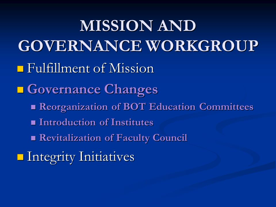 MISSION AND GOVERNANCE WORKGROUP Fulfillment of Mission Fulfillment of Mission Governance Changes Governance Changes Reorganization of BOT Education Committees Reorganization of BOT Education Committees Introduction of Institutes Introduction of Institutes Revitalization of Faculty Council Revitalization of Faculty Council Integrity Initiatives Integrity Initiatives