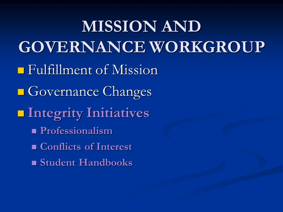 MISSION AND GOVERNANCE WORKGROUP Fulfillment of Mission Fulfillment of Mission Governance Changes Governance Changes Integrity Initiatives Integrity Initiatives Professionalism Professionalism Conflicts of Interest Conflicts of Interest Student Handbooks Student Handbooks