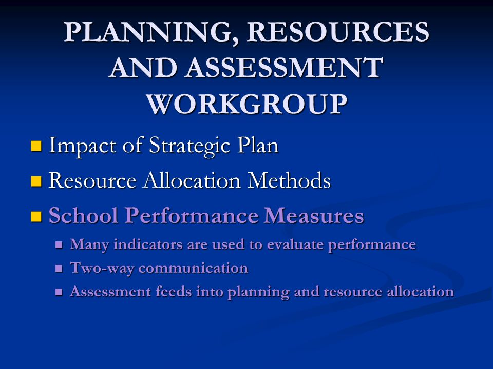 PLANNING, RESOURCES AND ASSESSMENT WORKGROUP Impact of Strategic Plan Impact of Strategic Plan Resource Allocation Methods Resource Allocation Methods School Performance Measures School Performance Measures Many indicators are used to evaluate performance Many indicators are used to evaluate performance Two-way communication Two-way communication Assessment feeds into planning and resource allocation Assessment feeds into planning and resource allocation