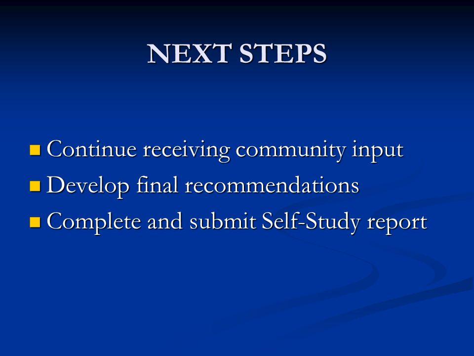 NEXT STEPS Continue receiving community input Continue receiving community input Develop final recommendations Develop final recommendations Complete