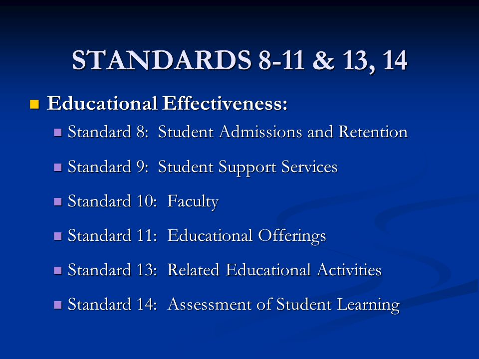STANDARDS 8-11 & 13, 14 Educational Effectiveness: Educational Effectiveness: Standard 8: Student Admissions and Retention Standard 8: Student Admissions and Retention Standard 9: Student Support Services Standard 9: Student Support Services Standard 10: Faculty Standard 10: Faculty Standard 11: Educational Offerings Standard 11: Educational Offerings Standard 13: Related Educational Activities Standard 13: Related Educational Activities Standard 14: Assessment of Student Learning Standard 14: Assessment of Student Learning