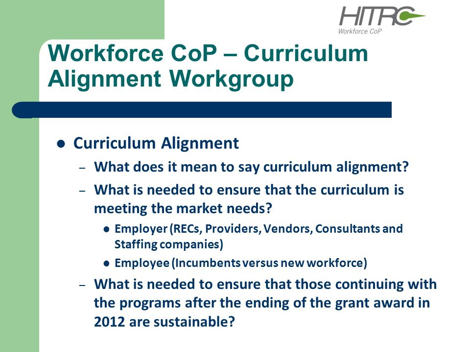 Workforce CoP – Curriculum Alignment Workgroup Curriculum Alignment – What does it mean to say curriculum alignment? – What is needed to ensure that t