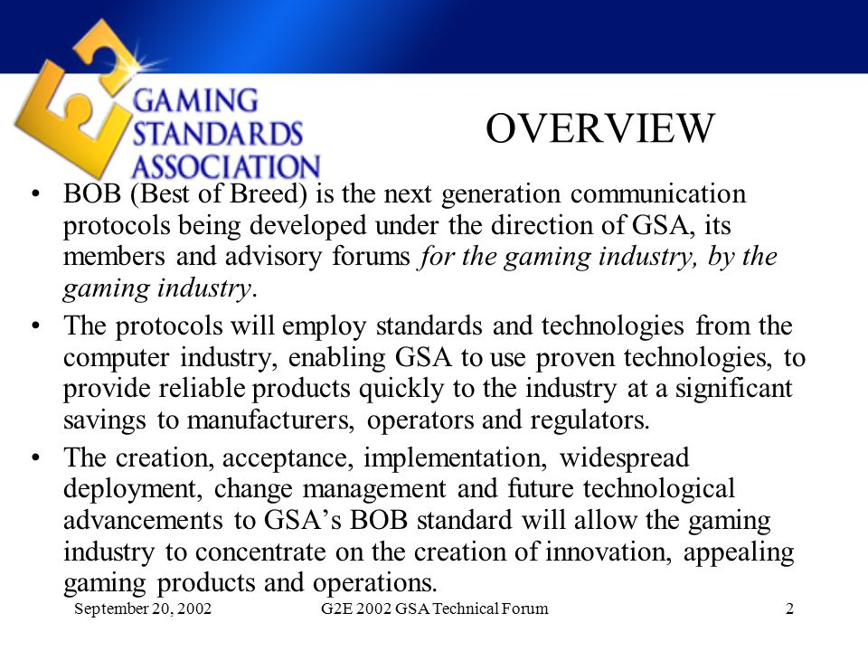 September 20, 2002G2E 2002 GSA Technical Forum2 OVERVIEW BOB (Best of Breed) is the next generation communication protocols being developed under the direction of GSA, its members and advisory forums for the gaming industry, by the gaming industry.