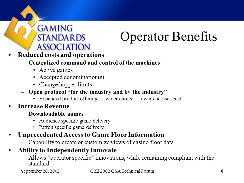 September 20, 2002G2E 2002 GSA Technical Forum8 Operator Benefits Reduced costs and operations –Centralized command and control of the machines Active games Accepted denomination(s) Change hopper limits –Open protocol for the industry and by the industry Expanded product offerings = wider choice = lower end user cost Increase Revenue –Downloadable games Audience specific game delivery Patron specific game delivery Unprecedented Access to Game Floor Information –Capability to create or customize views of casino floor data Ability to Independently Innovate –Allows operator specific innovations, while remaining compliant with the standard