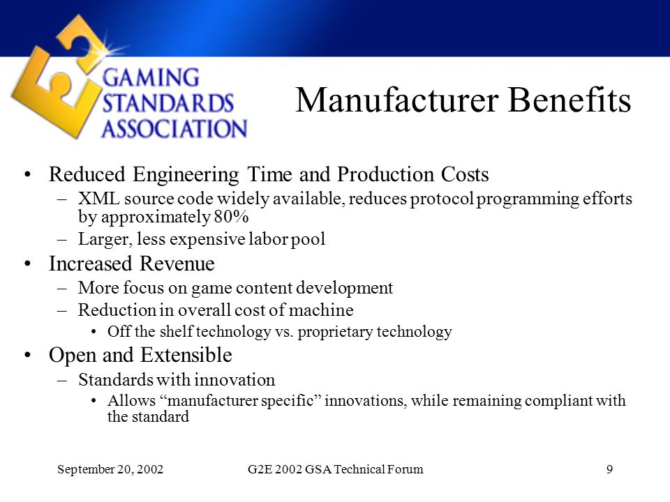 September 20, 2002G2E 2002 GSA Technical Forum9 Manufacturer Benefits Reduced Engineering Time and Production Costs –XML source code widely available, reduces protocol programming efforts by approximately 80% –Larger, less expensive labor pool Increased Revenue –More focus on game content development –Reduction in overall cost of machine Off the shelf technology vs.