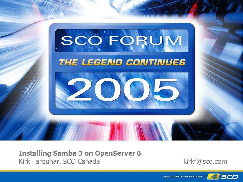1 Installing Samba 3 on OpenServer 6 Kirk Farquhar, SCO Canada kirkf@sco.com