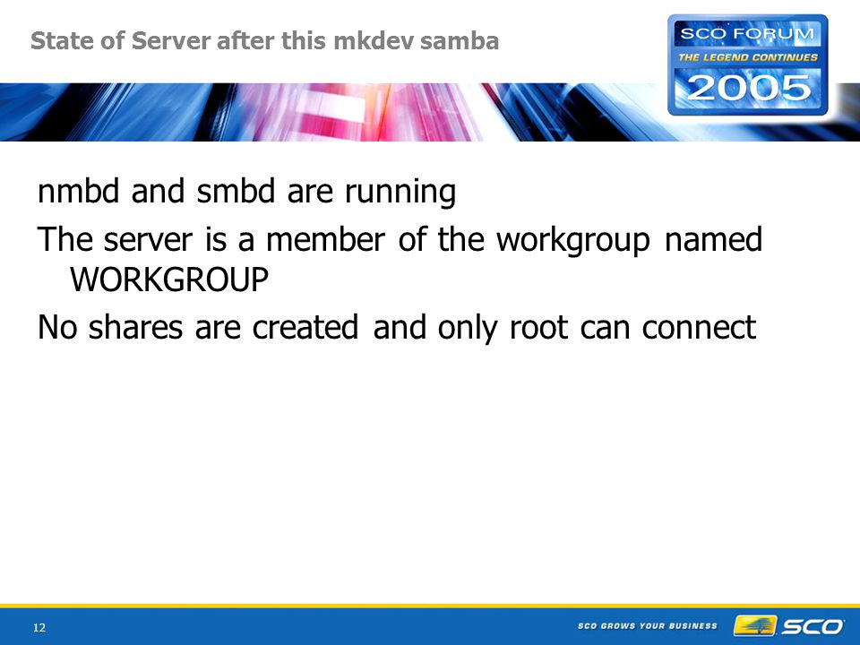 12 State of Server after this mkdev samba nmbd and smbd are running The server is a member of the workgroup named WORKGROUP No shares are created and only root can connect