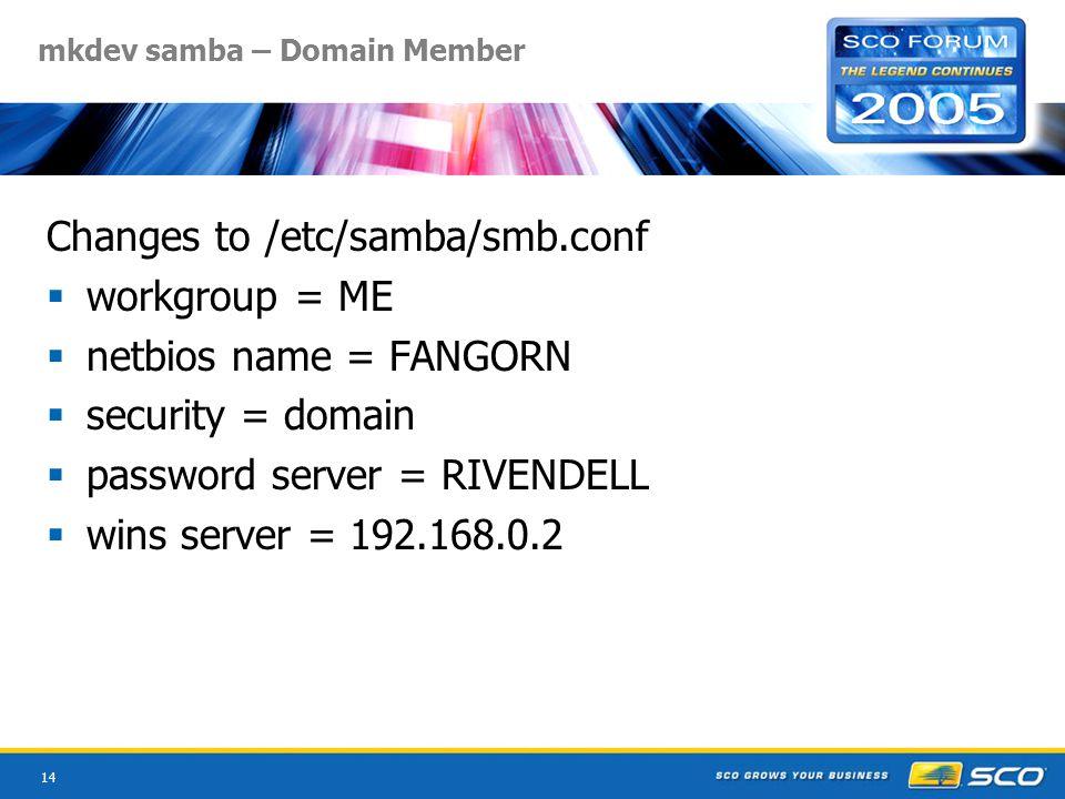 14 mkdev samba – Domain Member Changes to /etc/samba/smb.conf  workgroup = ME  netbios name = FANGORN  security = domain  password server = RIVENDELL  wins server = 192.168.0.2