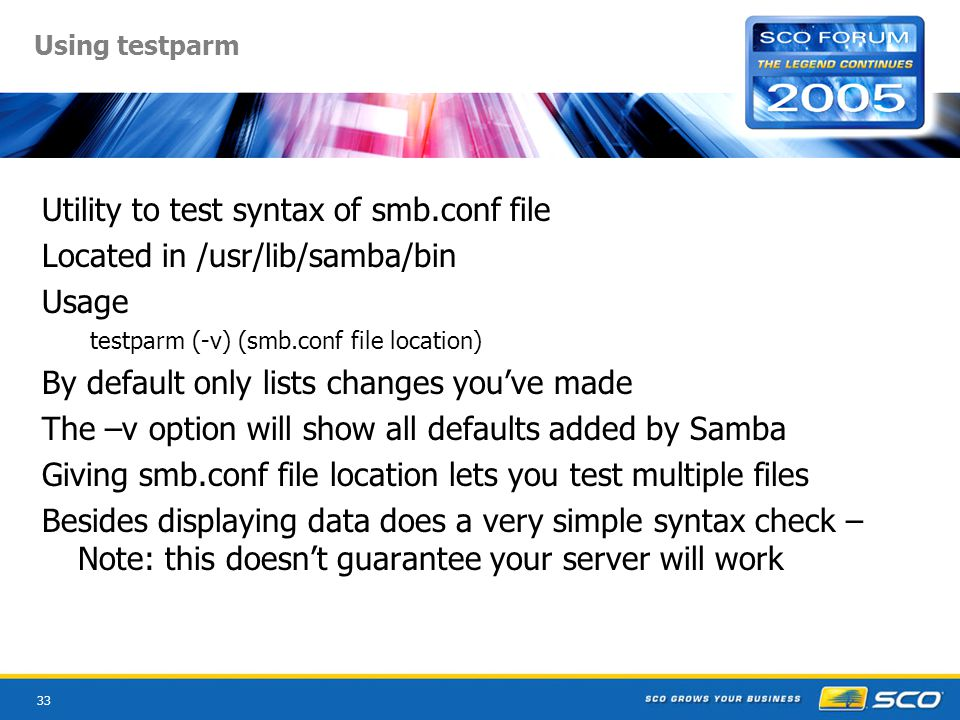 33 Using testparm Utility to test syntax of smb.conf file Located in /usr/lib/samba/bin Usage testparm (-v) (smb.conf file location) By default only lists changes you've made The –v option will show all defaults added by Samba Giving smb.conf file location lets you test multiple files Besides displaying data does a very simple syntax check – Note: this doesn't guarantee your server will work