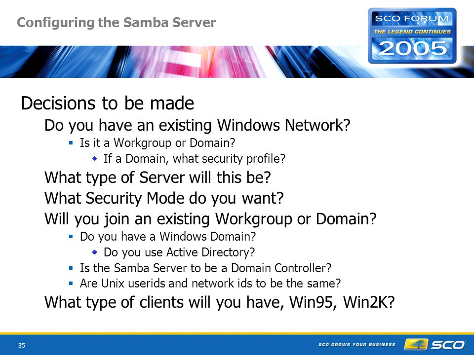 35 Configuring the Samba Server Decisions to be made Do you have an existing Windows Network.