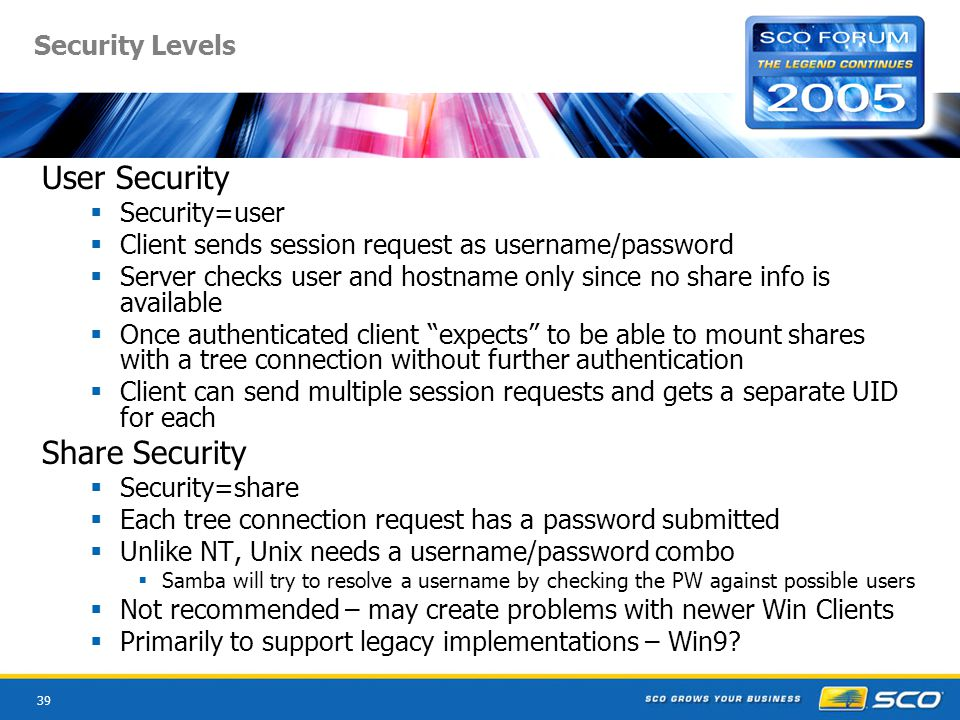 39 Security Levels User Security  Security=user  Client sends session request as username/password  Server checks user and hostname only since no share info is available  Once authenticated client expects to be able to mount shares with a tree connection without further authentication  Client can send multiple session requests and gets a separate UID for each Share Security  Security=share  Each tree connection request has a password submitted  Unlike NT, Unix needs a username/password combo  Samba will try to resolve a username by checking the PW against possible users  Not recommended – may create problems with newer Win Clients  Primarily to support legacy implementations – Win9?