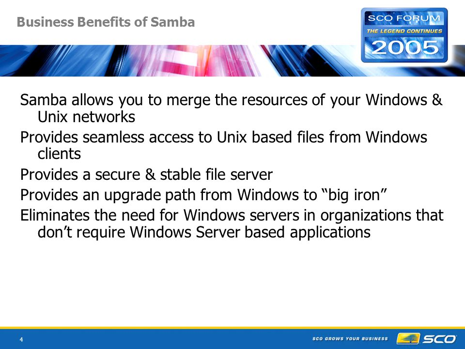 4 Business Benefits of Samba Samba allows you to merge the resources of your Windows & Unix networks Provides seamless access to Unix based files from Windows clients Provides a secure & stable file server Provides an upgrade path from Windows to big iron Eliminates the need for Windows servers in organizations that don't require Windows Server based applications