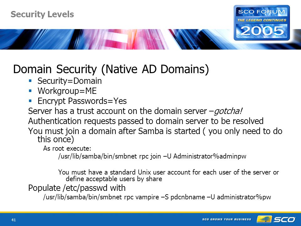 41 Security Levels Domain Security (Native AD Domains)  Security=Domain  Workgroup=ME  Encrypt Passwords=Yes Server has a trust account on the domain server –gotcha.