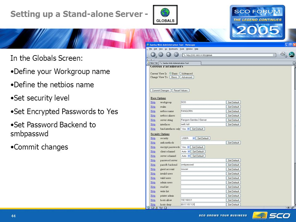 44 Setting up a Stand-alone Server - In the Globals Screen: Define your Workgroup name Define the netbios name Set security level Set Encrypted Passwords to Yes Set Password Backend to smbpasswd Commit changes