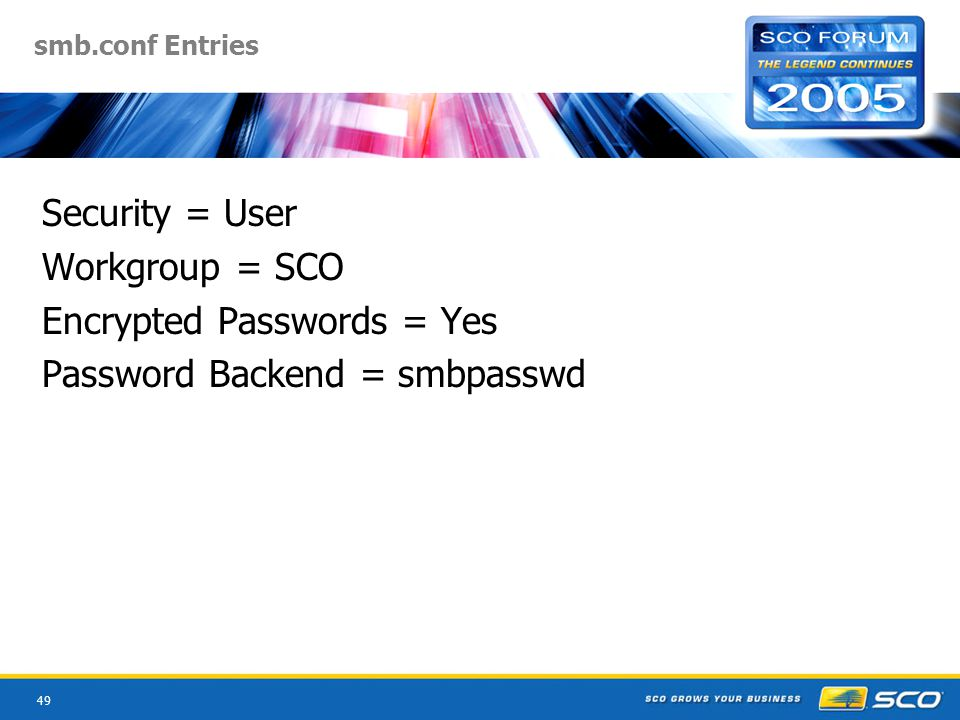 49 smb.conf Entries Security = User Workgroup = SCO Encrypted Passwords = Yes Password Backend = smbpasswd