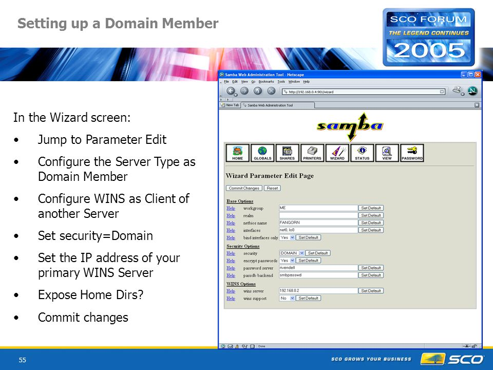 55 Setting up a Domain Member In the Wizard screen: Jump to Parameter Edit Configure the Server Type as Domain Member Configure WINS as Client of another Server Set security=Domain Set the IP address of your primary WINS Server Expose Home Dirs.