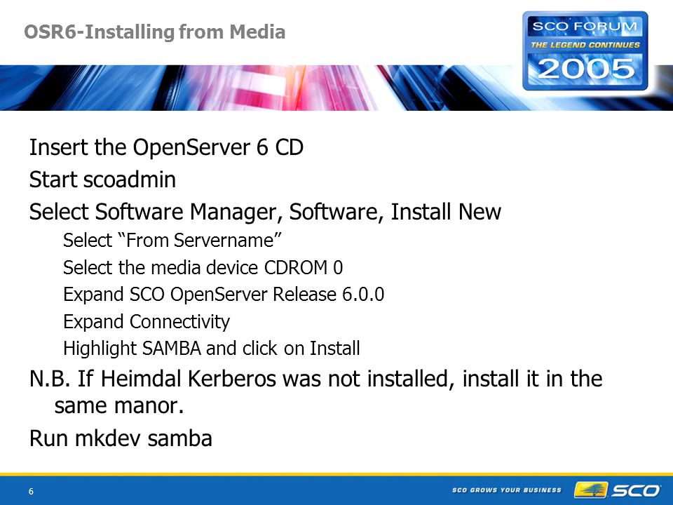 7 OSR6-Installing from Downloads Download CPIO file from the SCO site to /tmp Extract the VOL files cat *.cpio | cpio – ivcd *.* Start scoadmin Select Software Manager, Software, Install New Select From Servername Select the media images option and directory /tmp Highlight samba and click Install Run mkdev samba