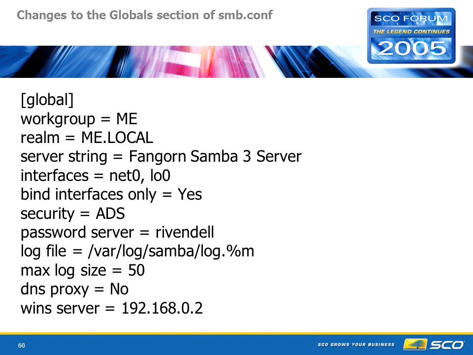 60 Changes to the Globals section of smb.conf [global] workgroup = ME realm = ME.LOCAL server string = Fangorn Samba 3 Server interfaces = net0, lo0 bind interfaces only = Yes security = ADS password server = rivendell log file = /var/log/samba/log.%m max log size = 50 dns proxy = No wins server = 192.168.0.2