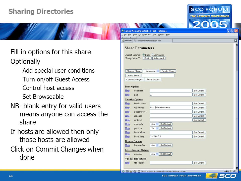 64 Sharing Directories Fill in options for this share Optionally Add special user conditions Turn on/off Guest Access Control host access Set Browseable NB- blank entry for valid users means anyone can access the share If hosts are allowed then only those hosts are allowed Click on Commit Changes when done