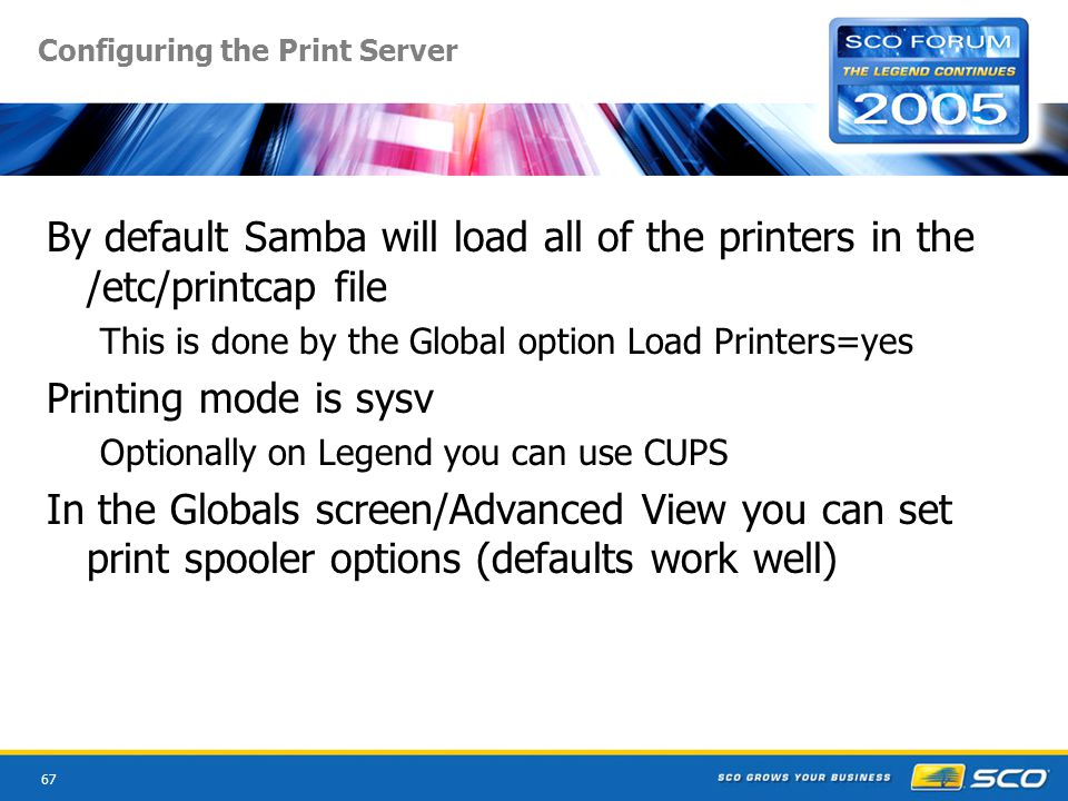 67 Configuring the Print Server By default Samba will load all of the printers in the /etc/printcap file This is done by the Global option Load Printers=yes Printing mode is sysv Optionally on Legend you can use CUPS In the Globals screen/Advanced View you can set print spooler options (defaults work well)