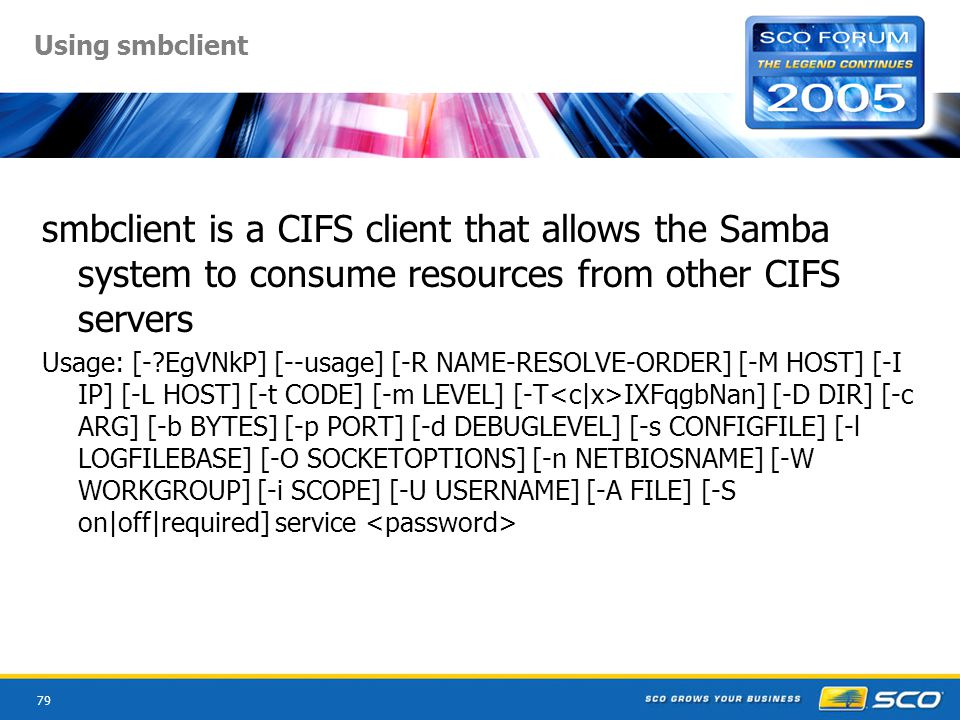 79 Using smbclient smbclient is a CIFS client that allows the Samba system to consume resources from other CIFS servers Usage: [- EgVNkP] [--usage] [-R NAME-RESOLVE-ORDER] [-M HOST] [-I IP] [-L HOST] [-t CODE] [-m LEVEL] [-T IXFqgbNan] [-D DIR] [-c ARG] [-b BYTES] [-p PORT] [-d DEBUGLEVEL] [-s CONFIGFILE] [-l LOGFILEBASE] [-O SOCKETOPTIONS] [-n NETBIOSNAME] [-W WORKGROUP] [-i SCOPE] [-U USERNAME] [-A FILE] [-S on|off|required] service