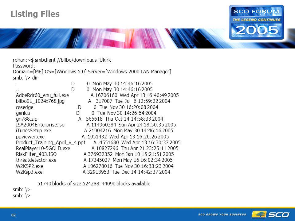 82 Listing Files rohan:~$ smbclient //bilbo/downloads -Ukirk Password: Domain=[ME] OS=[Windows 5.0] Server=[Windows 2000 LAN Manager] smb: \> dir.