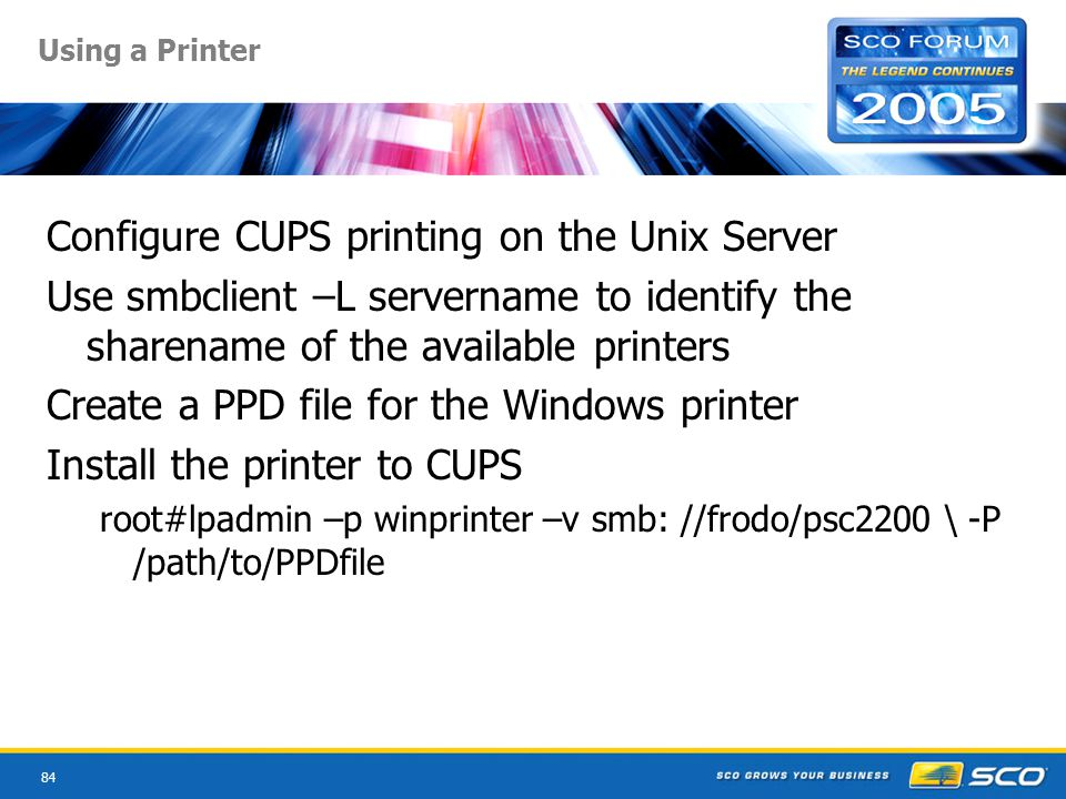 84 Using a Printer Configure CUPS printing on the Unix Server Use smbclient –L servername to identify the sharename of the available printers Create a PPD file for the Windows printer Install the printer to CUPS root#lpadmin –p winprinter –v smb: //frodo/psc2200 \ -P /path/to/PPDfile