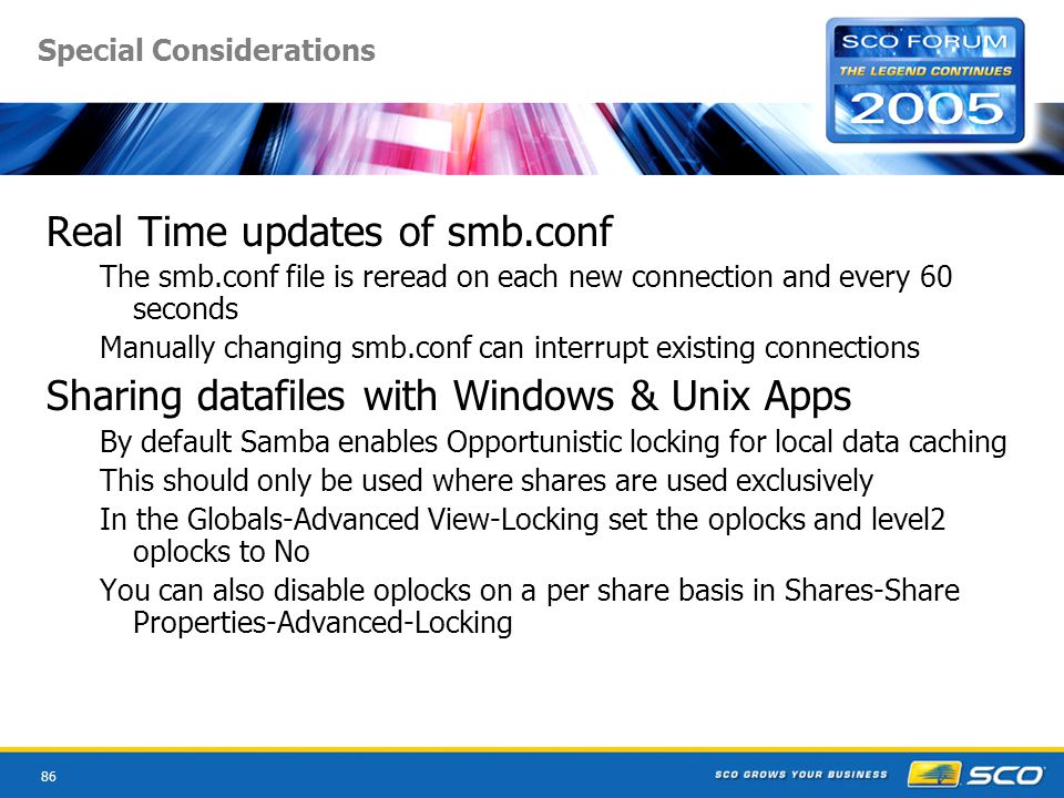 86 Special Considerations Real Time updates of smb.conf The smb.conf file is reread on each new connection and every 60 seconds Manually changing smb.conf can interrupt existing connections Sharing datafiles with Windows & Unix Apps By default Samba enables Opportunistic locking for local data caching This should only be used where shares are used exclusively In the Globals-Advanced View-Locking set the oplocks and level2 oplocks to No You can also disable oplocks on a per share basis in Shares-Share Properties-Advanced-Locking