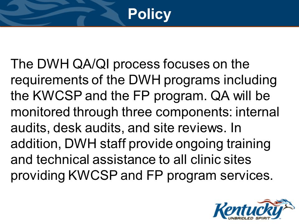 Policy The DWH QA/QI process focuses on the requirements of the DWH programs including the KWCSP and the FP program.