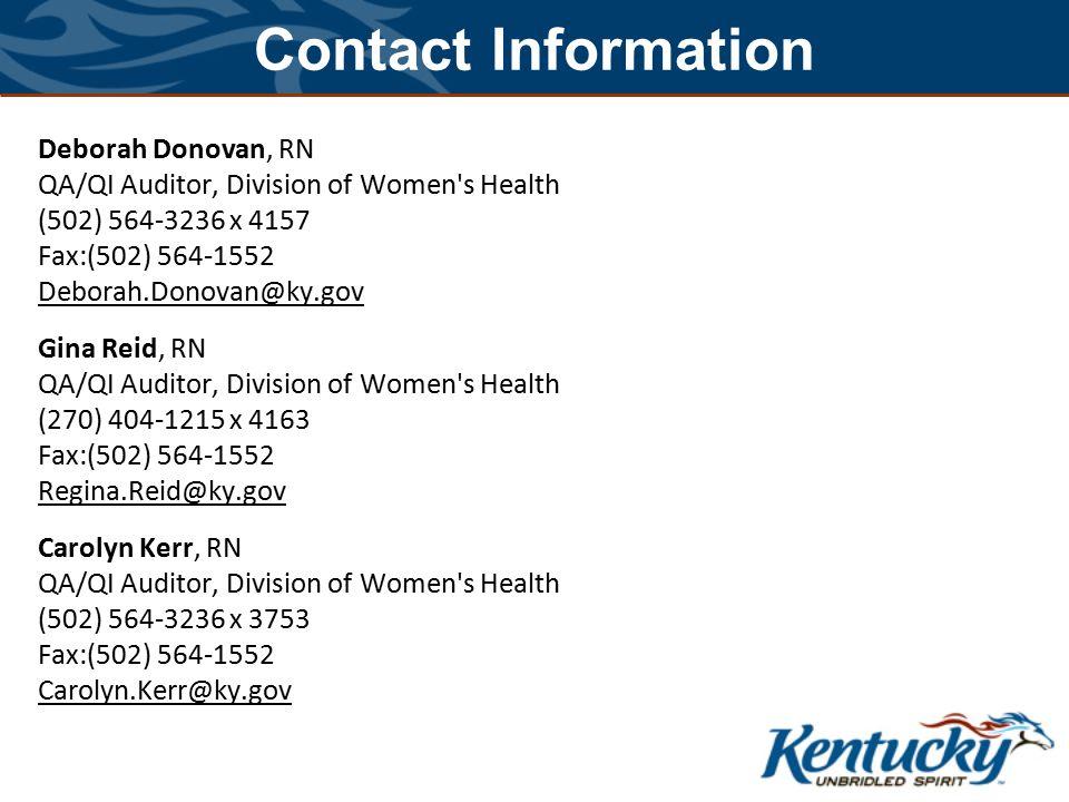 Contact Information Deborah Donovan, RN QA/QI Auditor, Division of Women s Health (502) 564-3236 x 4157 Fax:(502) 564-1552 Deborah.Donovan@ky.gov Gina Reid, RN QA/QI Auditor, Division of Women s Health (270) 404-1215 x 4163 Fax:(502) 564-1552 Regina.Reid@ky.gov Carolyn Kerr, RN QA/QI Auditor, Division of Women s Health (502) 564-3236 x 3753 Fax:(502) 564-1552 Carolyn.Kerr@ky.gov