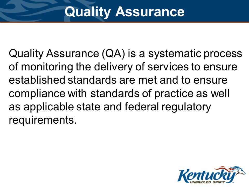 Quality Assurance Quality Assurance (QA) is a systematic process of monitoring the delivery of services to ensure established standards are met and to ensure compliance with standards of practice as well as applicable state and federal regulatory requirements.