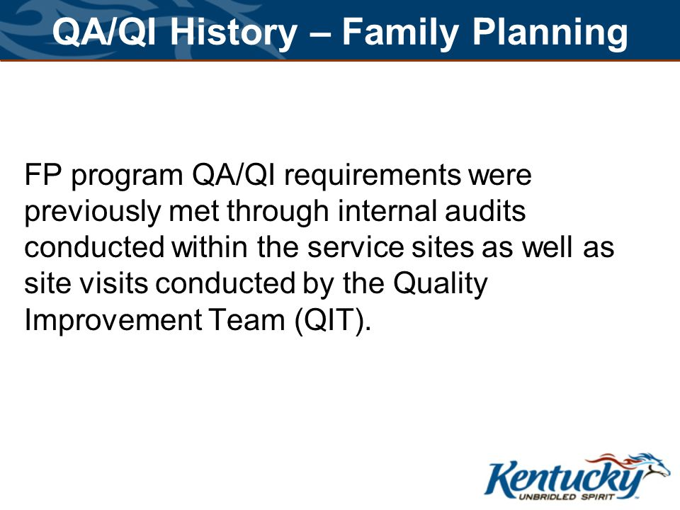 QA/QI History – Family Planning FP program QA/QI requirements were previously met through internal audits conducted within the service sites as well as site visits conducted by the Quality Improvement Team (QIT).