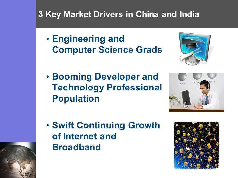 3 Key Market Drivers in China and India Engineering and Computer Science Grads Booming Developer and Technology Professional Population Swift Continuing Growth of Internet and Broadband