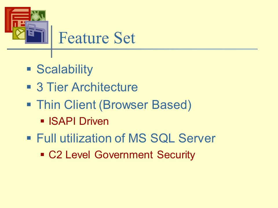 Feature Set  Scalability  3 Tier Architecture  Thin Client (Browser Based)  ISAPI Driven  Full utilization of MS SQL Server  C2 Level Government Security