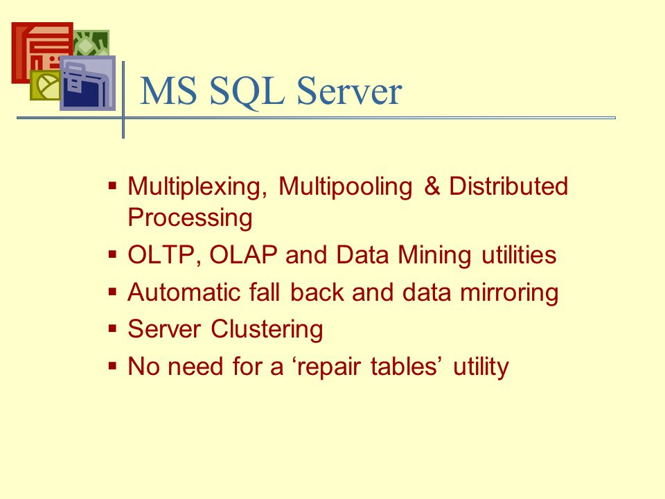 MS SQL Server  Multiplexing, Multipooling & Distributed Processing  OLTP, OLAP and Data Mining utilities  Automatic fall back and data mirroring  Server Clustering  No need for a 'repair tables' utility