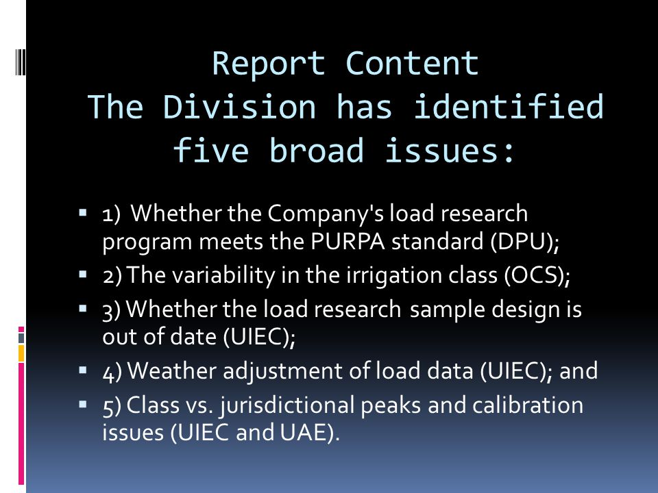 Report Content The Division has identified five broad issues:  1) Whether the Company s load research program meets the PURPA standard (DPU);  2) The variability in the irrigation class (OCS);  3) Whether the load research sample design is out of date (UIEC);  4) Weather adjustment of load data (UIEC); and  5) Class vs.