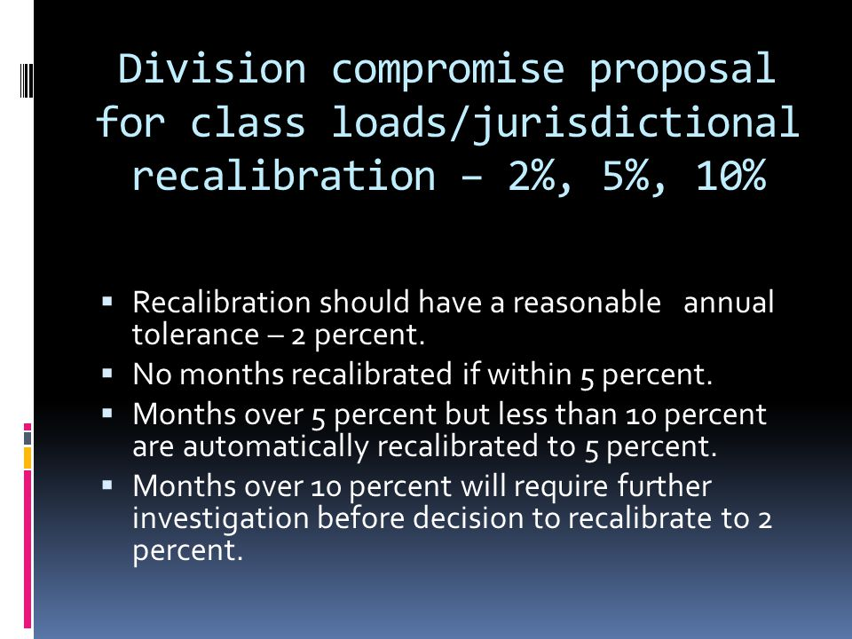 Division compromise proposal for class loads/jurisdictional recalibration – 2%, 5%, 10%  Recalibration should have a reasonable annual tolerance – 2 percent.
