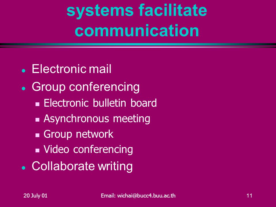 20 July 01Email: wichai@bucc4.buu.ac.th11 Workgroup information systems facilitate communication Electronic mail Group conferencing Electronic bulletin board Asynchronous meeting Group network Video conferencing Collaborate writing