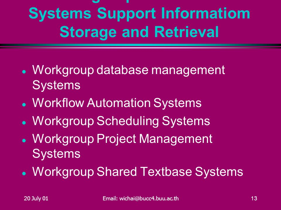 20 July 01Email: wichai@bucc4.buu.ac.th13 Workgroup Information Systems Support Informatiom Storage and Retrieval Workgroup database management Systems Workflow Automation Systems Workgroup Scheduling Systems Workgroup Project Management Systems Workgroup Shared Textbase Systems