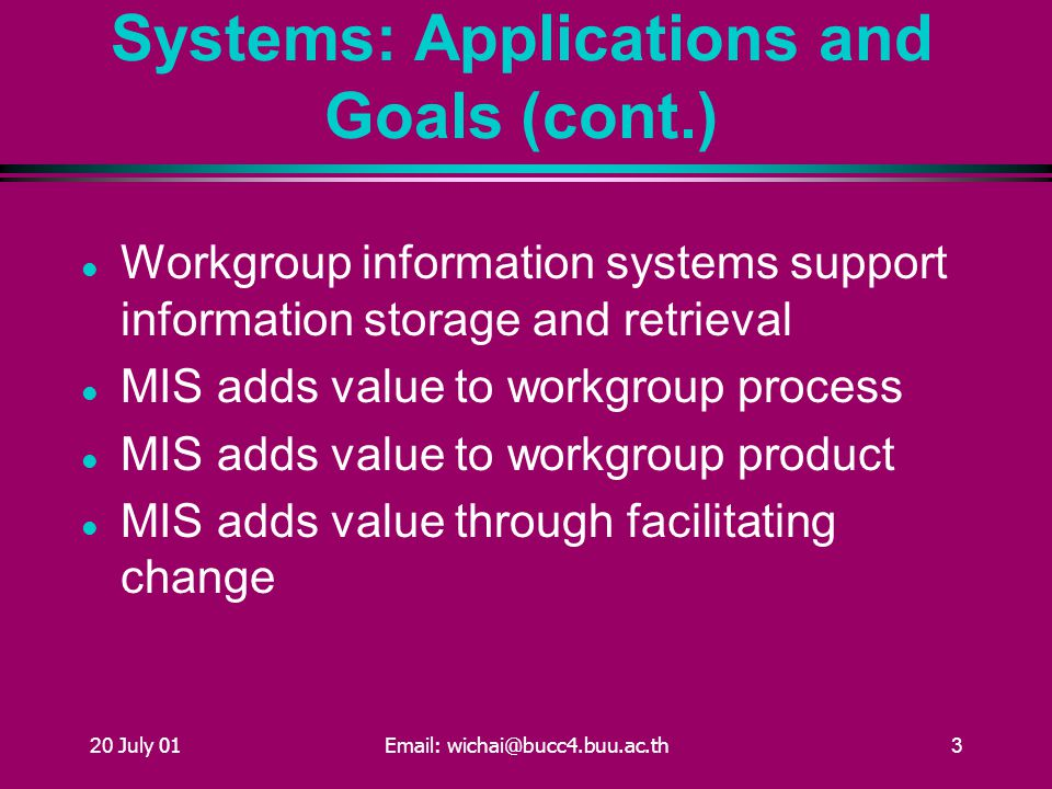 20 July 01Email: wichai@bucc4.buu.ac.th3 Workgroup Information Systems: Applications and Goals (cont.) Workgroup information systems support information storage and retrieval MIS adds value to workgroup process MIS adds value to workgroup product MIS adds value through facilitating change