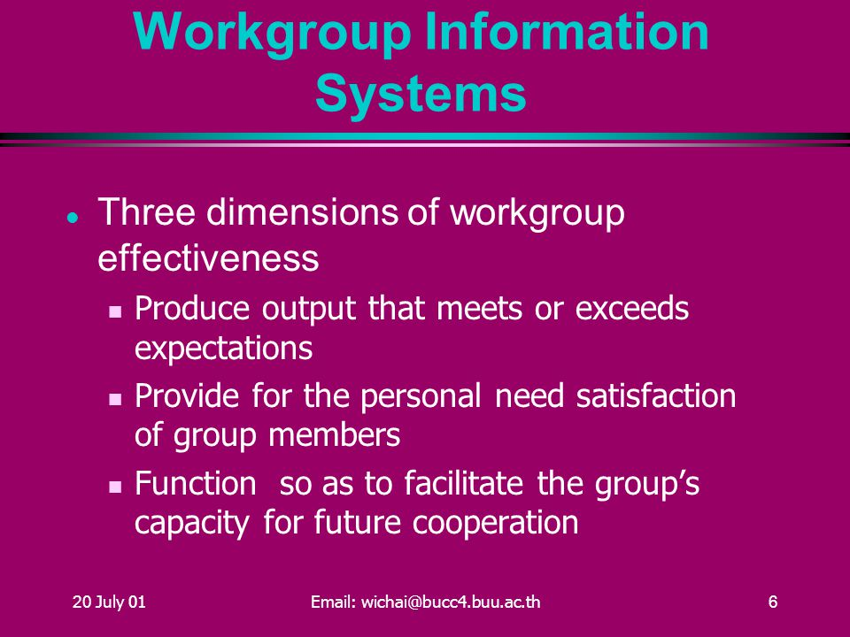 20 July 01Email: wichai@bucc4.buu.ac.th6 Workgroup Information Systems Three dimensions of workgroup effectiveness Produce output that meets or exceeds expectations Provide for the personal need satisfaction of group members Function so as to facilitate the group's capacity for future cooperation