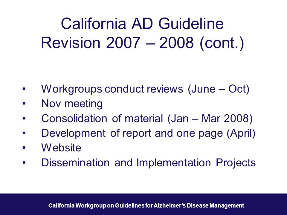 12 California Workgroup on Guidelines for Alzheimer's Disease Management California AD Guideline Revision 2007 – 2008 (cont.) Workgroups conduct reviews (June – Oct) Nov meeting Consolidation of material (Jan – Mar 2008) Development of report and one page (April) Website Dissemination and Implementation Projects