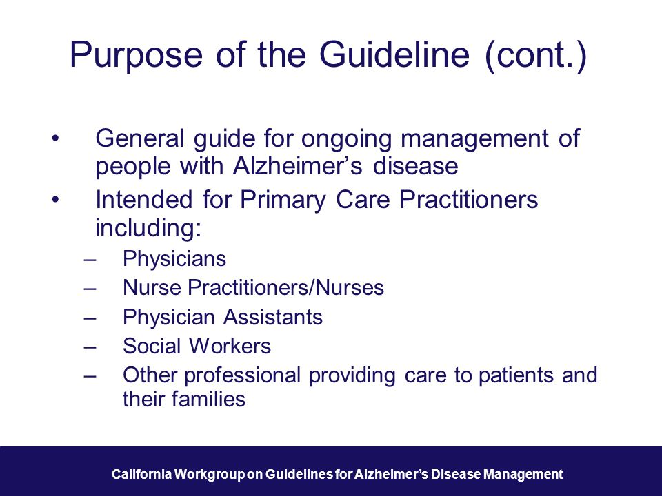 14 California Workgroup on Guidelines for Alzheimer's Disease Management Purpose of the Guideline (cont.) General guide for ongoing management of people with Alzheimer's disease Intended for Primary Care Practitioners including: –Physicians –Nurse Practitioners/Nurses –Physician Assistants –Social Workers –Other professional providing care to patients and their families