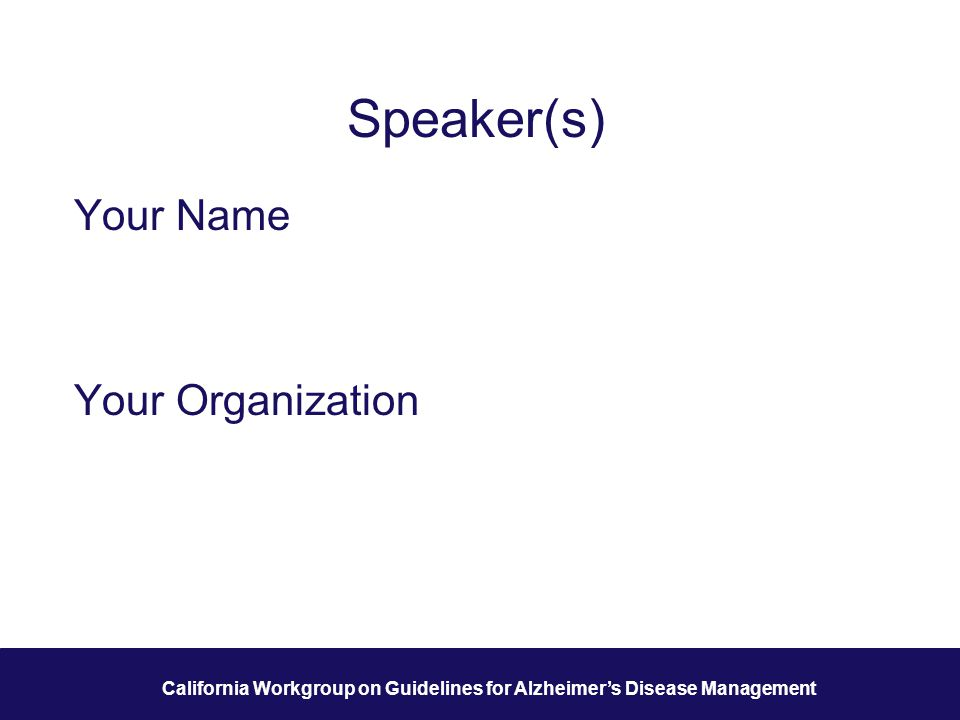 2 California Workgroup on Guidelines for Alzheimer's Disease Management Speaker(s) Your Name Your Organization
