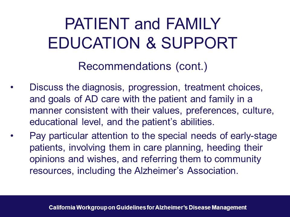 24 California Workgroup on Guidelines for Alzheimer's Disease Management PATIENT and FAMILY EDUCATION & SUPPORT Recommendations (cont.) Discuss the diagnosis, progression, treatment choices, and goals of AD care with the patient and family in a manner consistent with their values, preferences, culture, educational level, and the patient's abilities.