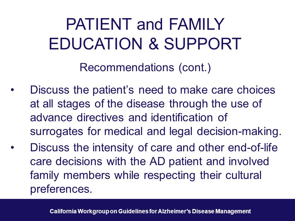 25 California Workgroup on Guidelines for Alzheimer's Disease Management PATIENT and FAMILY EDUCATION & SUPPORT Recommendations (cont.) Discuss the patient's need to make care choices at all stages of the disease through the use of advance directives and identification of surrogates for medical and legal decision-making.