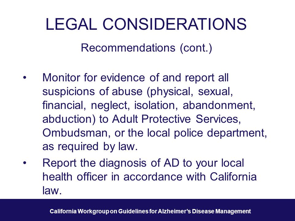 27 California Workgroup on Guidelines for Alzheimer's Disease Management LEGAL CONSIDERATIONS Recommendations (cont.) Monitor for evidence of and report all suspicions of abuse (physical, sexual, financial, neglect, isolation, abandonment, abduction) to Adult Protective Services, Ombudsman, or the local police department, as required by law.
